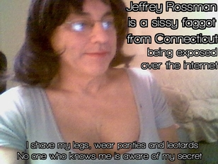 JEFFREY ROSSMAN from Connecticut exposed as a sissy faggot